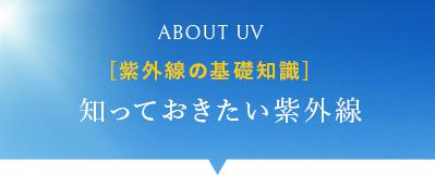 ABOUT UV [紫外線の基礎知識] 知っておきたい紫外線